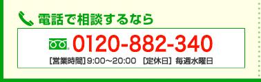 電話で相談するなら 0120-882-340 [営業時間]9:00~19:00 [定休日]水曜日